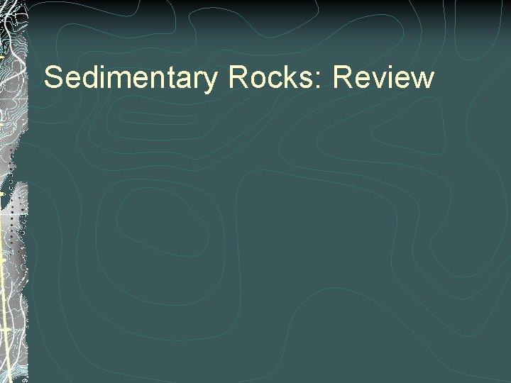Sedimentary Rocks: Review