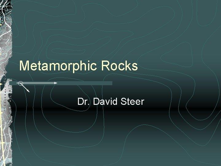 Metamorphic Rocks Dr. David Steer
