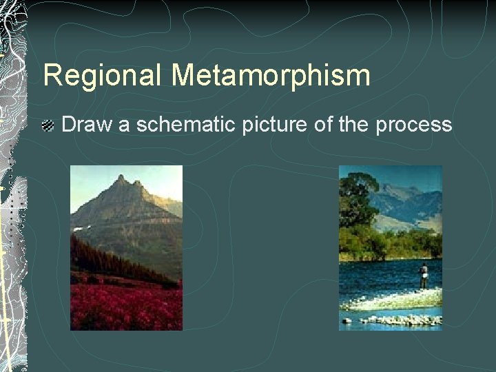 Regional Metamorphism Draw a schematic picture of the process