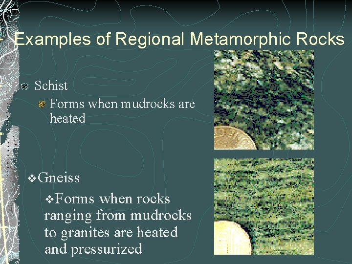 Examples of Regional Metamorphic Rocks Schist Forms when mudrocks are heated v. Gneiss v.
