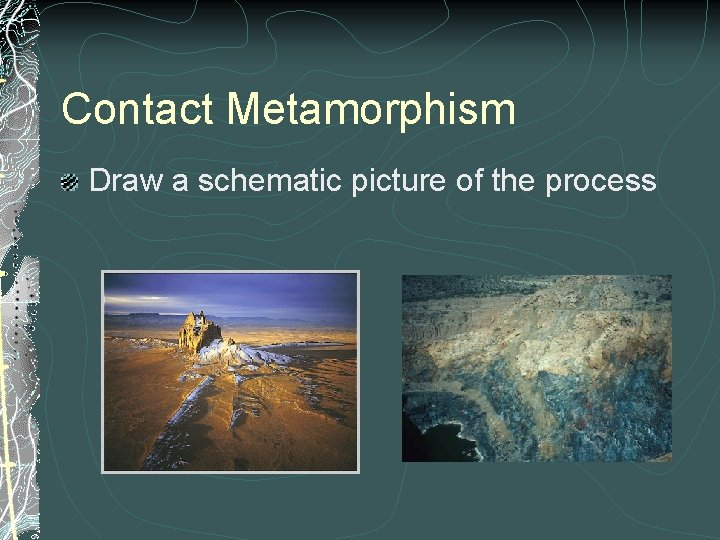 Contact Metamorphism Draw a schematic picture of the process