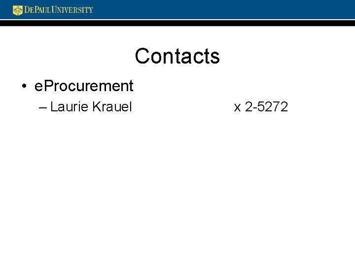 Contacts • e. Procurement – Laurie Krauel x 2 -5272