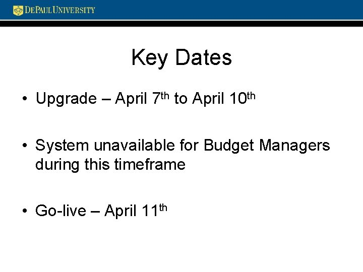 Key Dates • Upgrade – April 7 th to April 10 th • System