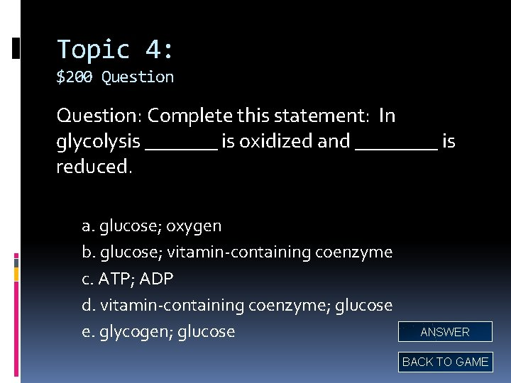 Topic 4: $200 Question: Complete this statement: In glycolysis _______ is oxidized and ____