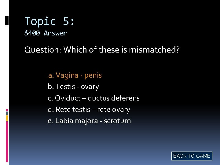 Topic 5: $400 Answer Question: Which of these is mismatched? a. Vagina - penis