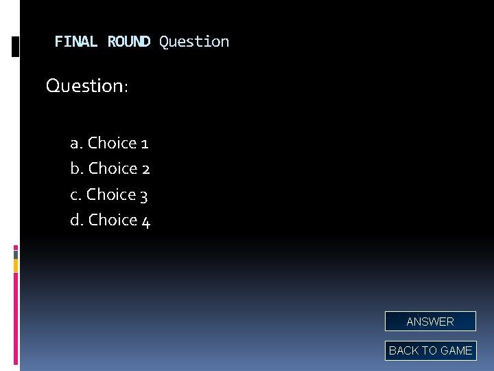 FINAL ROUND Question: a. Choice 1 b. Choice 2 c. Choice 3 d. Choice