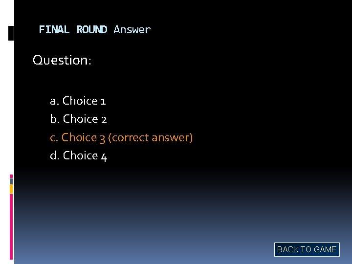 FINAL ROUND Answer Question: a. Choice 1 b. Choice 2 c. Choice 3 (correct