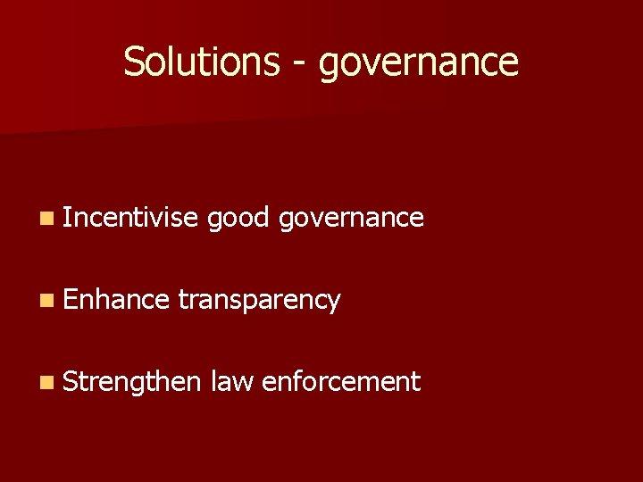 Solutions - governance n Incentivise n Enhance good governance transparency n Strengthen law enforcement