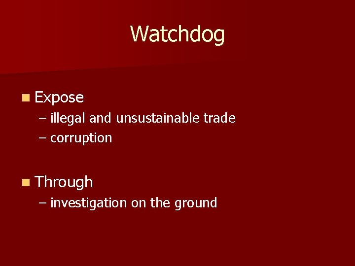 Watchdog n Expose – illegal and unsustainable trade – corruption n Through – investigation