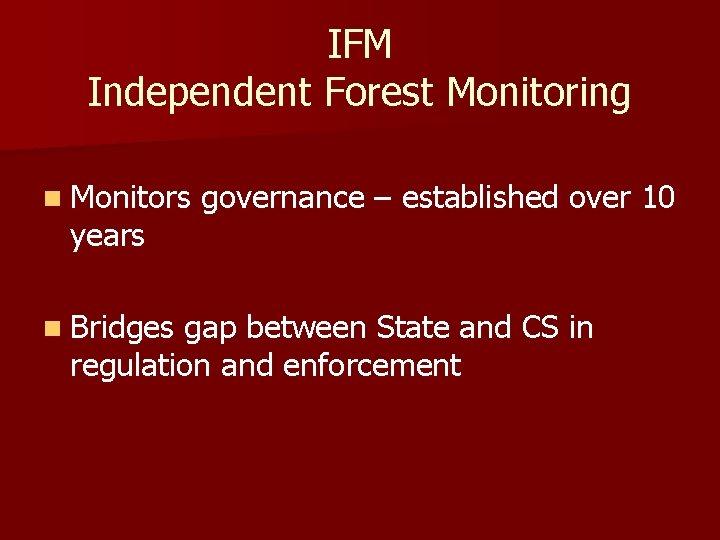 IFM Independent Forest Monitoring n Monitors years n Bridges governance – established over 10