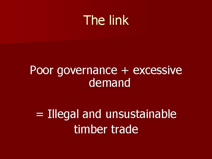 The link Poor governance + excessive demand = Illegal and unsustainable timber trade