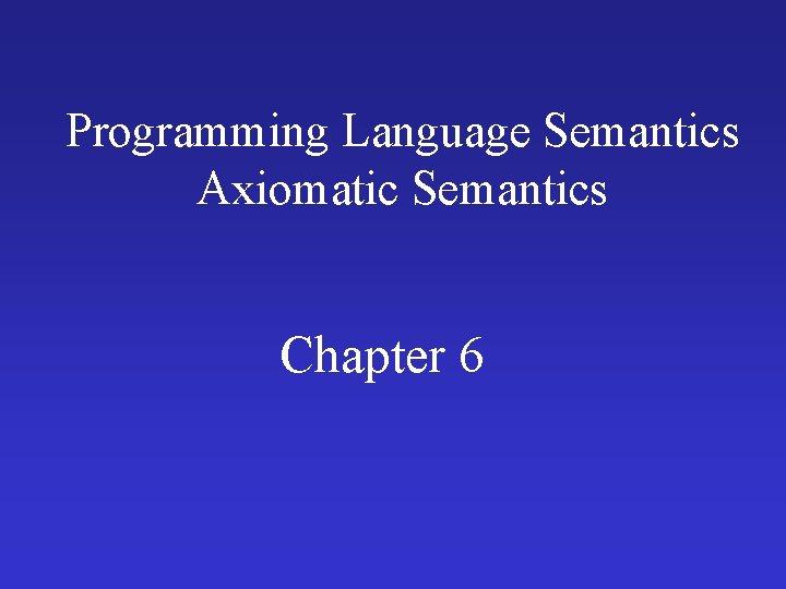 Programming Language Semantics Axiomatic Semantics Chapter 6