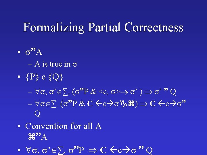 Formalizing Partial Correctness • A – A is true in • {P} c {Q}