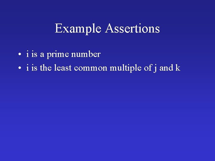Example Assertions • i is a prime number • i is the least common