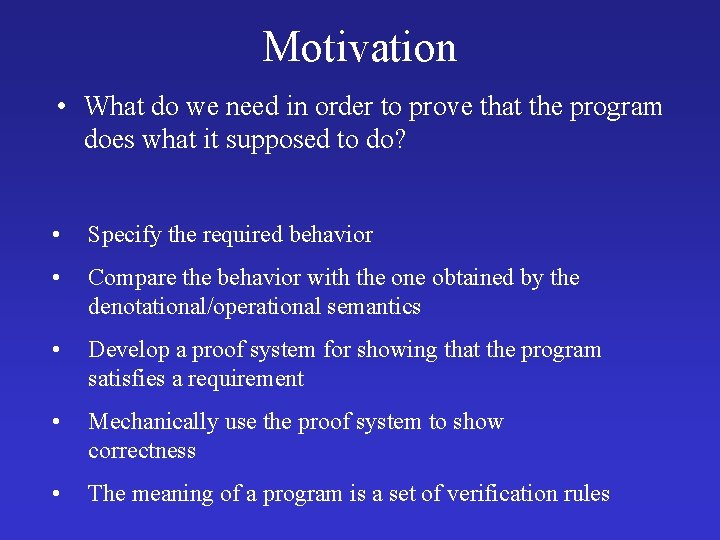 Motivation • What do we need in order to prove that the program does