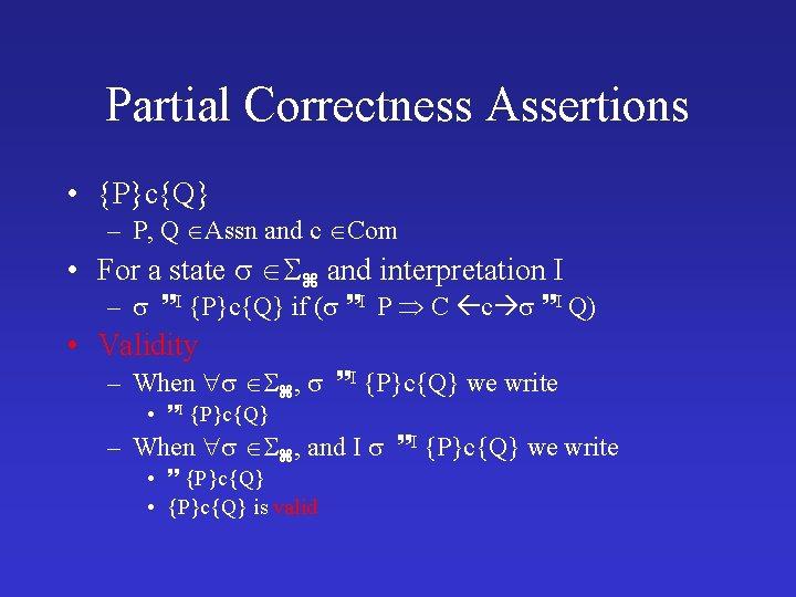Partial Correctness Assertions • {P}c{Q} – P, Q Assn and c Com • For