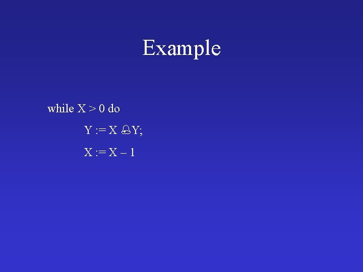 Example while X > 0 do Y : = X Y; X : =