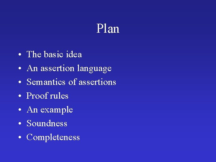 Plan • • The basic idea An assertion language Semantics of assertions Proof rules