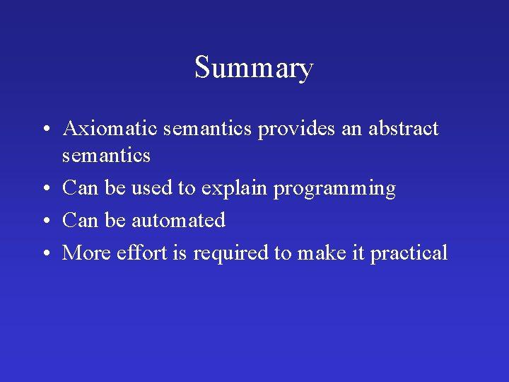 Summary • Axiomatic semantics provides an abstract semantics • Can be used to explain