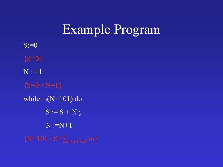 Example Program S: =0 {S=0} N : = 1 {S=0 N=1} while (N=101) do