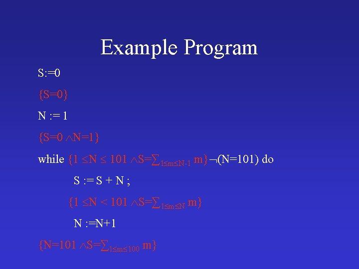 Example Program S: =0 {S=0} N : = 1 {S=0 N=1} while {1 N