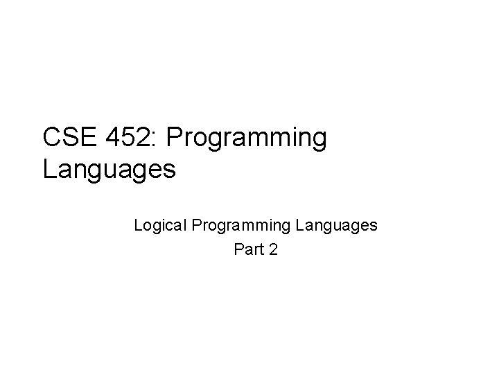 CSE 452: Programming Languages Logical Programming Languages Part 2