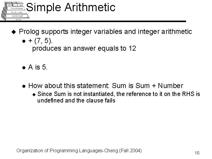 Simple Arithmetic u Prolog supports integer variables and integer arithmetic l + (7, 5).