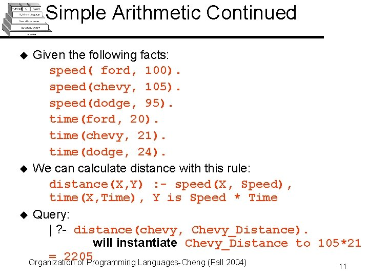 Simple Arithmetic Continued Given the following facts: speed( ford, 100). speed(chevy, 105). speed(dodge, 95).