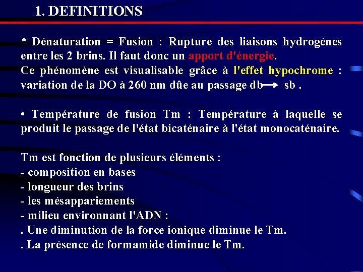 1. DEFINITIONS * Dénaturation = Fusion : Rupture des liaisons hydrogènes entre les 2