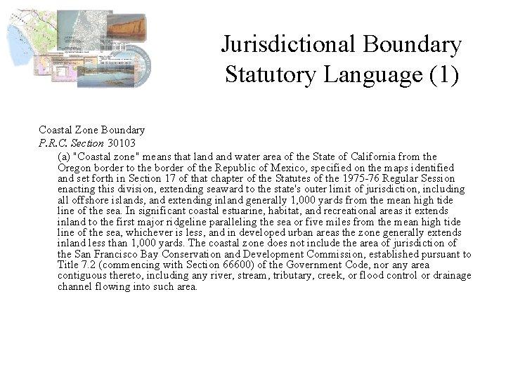 Jurisdictional Boundary Statutory Language (1) Coastal Zone Boundary P. R. C. Section 30103 (a)