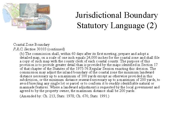Jurisdictional Boundary Statutory Language (2) Coastal Zone Boundary P. R. C. Section 30103 (continued)