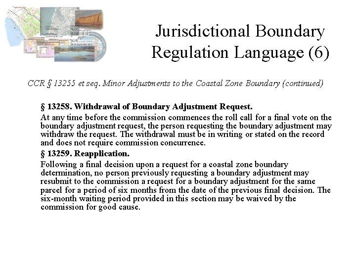 Jurisdictional Boundary Regulation Language (6) CCR § 13255 et seq. Minor Adjustments to the