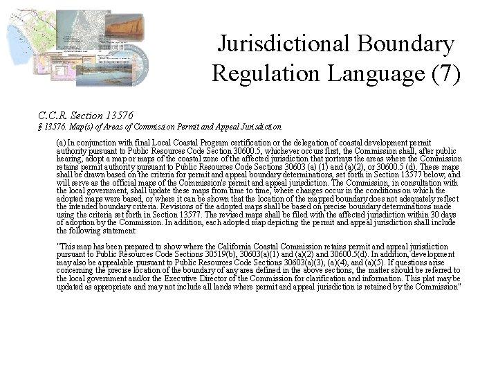 Jurisdictional Boundary Regulation Language (7) C. C. R. Section 13576 § 13576. Map(s) of