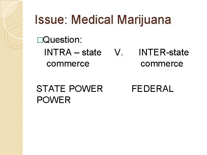 Issue: Medical Marijuana �Question: INTRA – state commerce STATE POWER V. INTER-state commerce FEDERAL