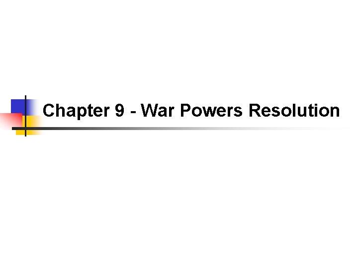 Chapter 9 - War Powers Resolution
