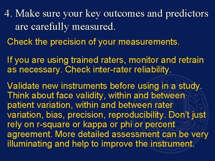 4. Make sure your key outcomes and predictors are carefully measured. Check the precision