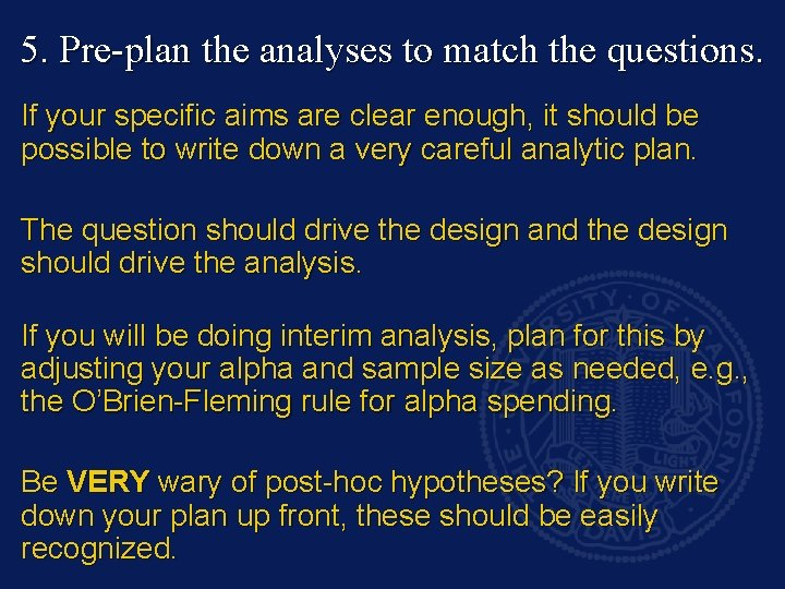 5. Pre-plan the analyses to match the questions. If your specific aims are clear