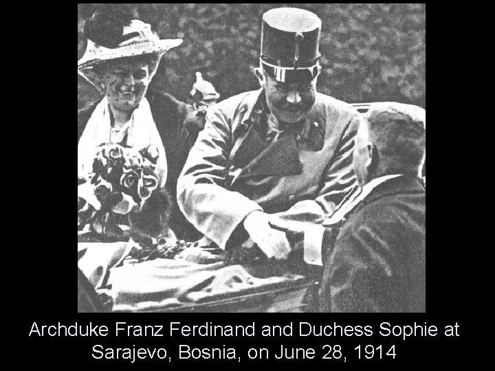 Archduke Franz Ferdinand Duchess Sophie at Sarajevo, Bosnia, on June 28, 1914