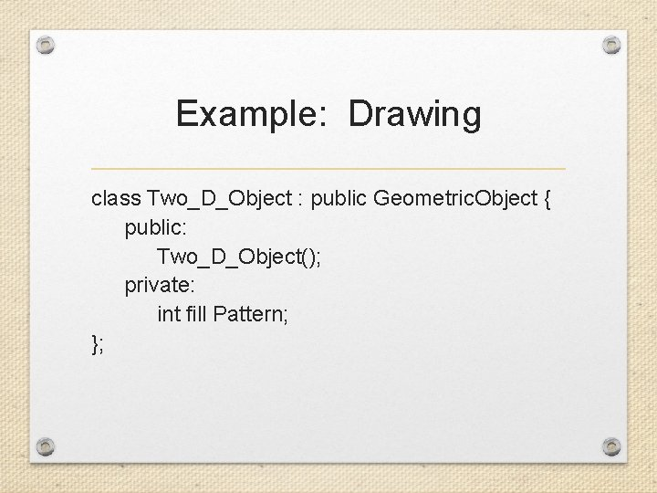 Example: Drawing class Two_D_Object : public Geometric. Object { public: Two_D_Object(); private: int fill