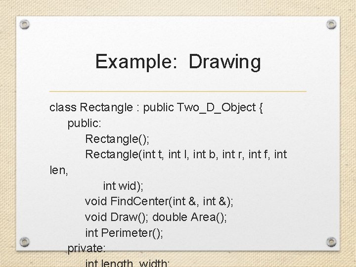 Example: Drawing class Rectangle : public Two_D_Object { public: Rectangle(); Rectangle(int t, int l,