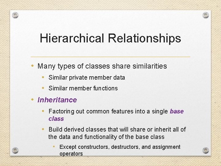 Hierarchical Relationships • Many types of classes share similarities • Similar private member data