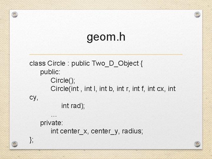 geom. h class Circle : public Two_D_Object { public: Circle(); Circle(int , int l,