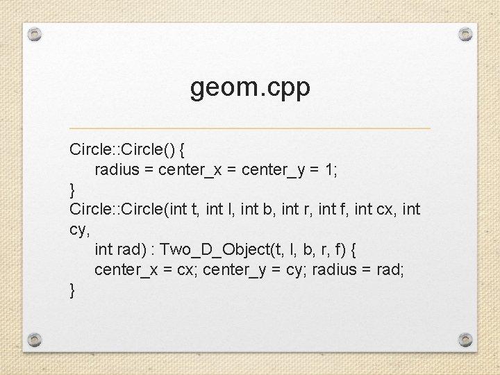 geom. cpp Circle: : Circle() { radius = center_x = center_y = 1; }