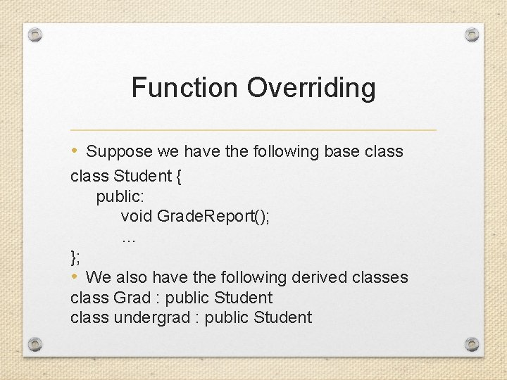 Function Overriding • Suppose we have the following base class Student { public: void