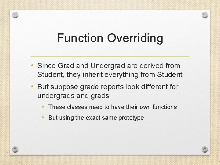 Function Overriding • Since Grad and Undergrad are derived from Student, they inherit everything