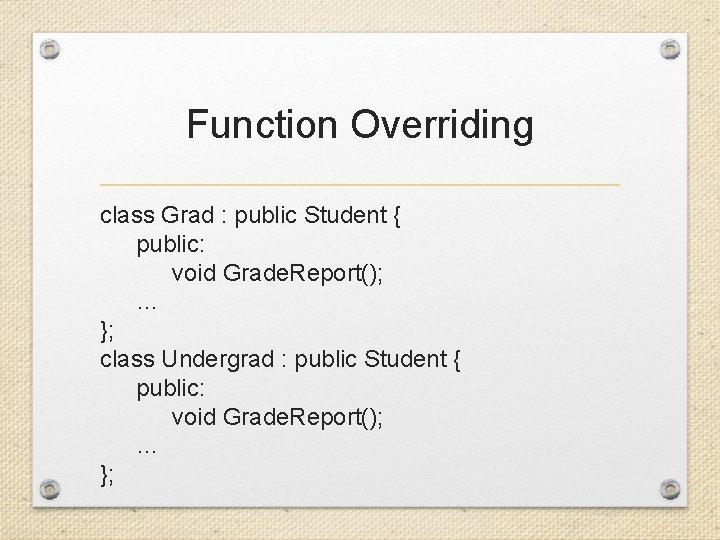 Function Overriding class Grad : public Student { public: void Grade. Report(); … };