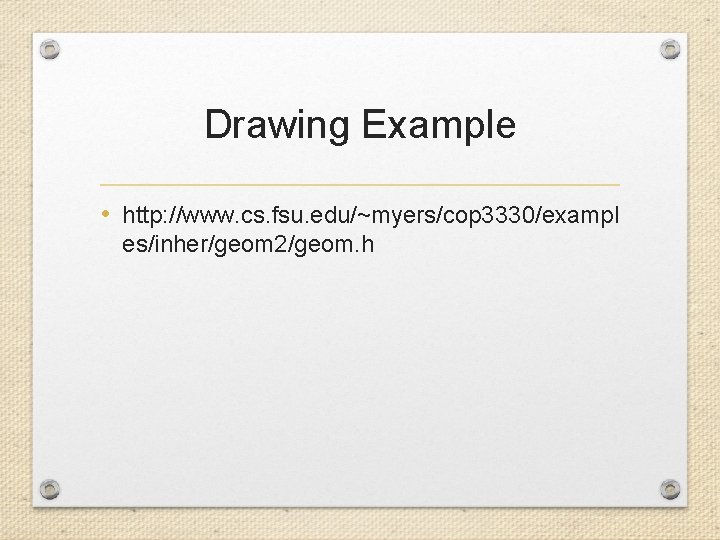 Drawing Example • http: //www. cs. fsu. edu/~myers/cop 3330/exampl es/inher/geom 2/geom. h