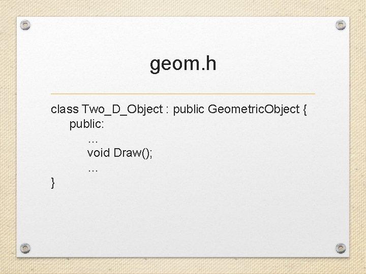 geom. h class Two_D_Object : public Geometric. Object { public: … void Draw(); …
