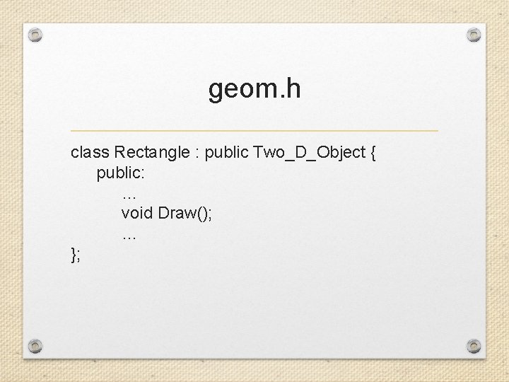 geom. h class Rectangle : public Two_D_Object { public: … void Draw(); … };