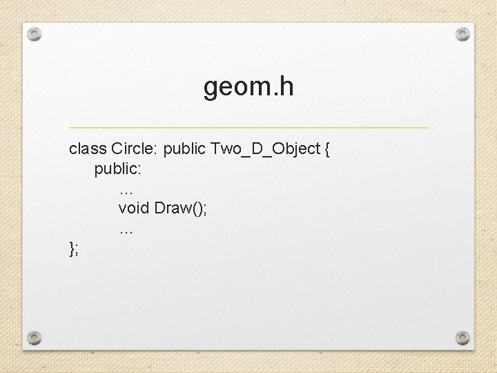 geom. h class Circle: public Two_D_Object { public: … void Draw(); … };